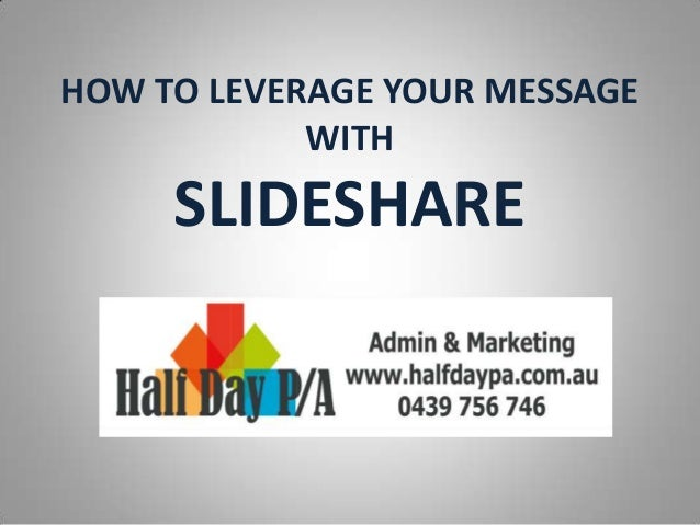 HOW TO LEVERAGE YOUR MESSAGE WITH SLIDESHARE