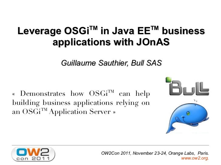 TM                        TM Leverage OSGi in Java EE business       applications with JOnAS              Guillaume Sauthi...