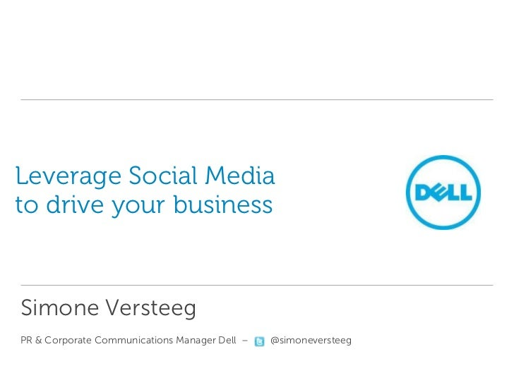 Leverage Social Mediato drive your businessSimone VersteegPR & Corporate Communications Manager Dell –   @simoneversteeg