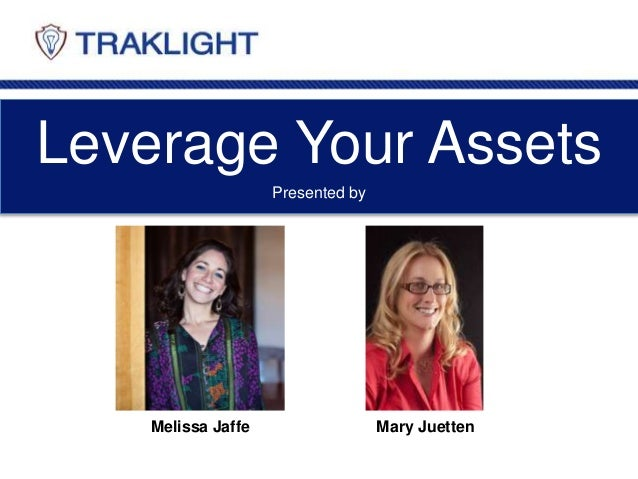 Leverage Your Assets Melissa Jaffe Mary Juetten Presented by
