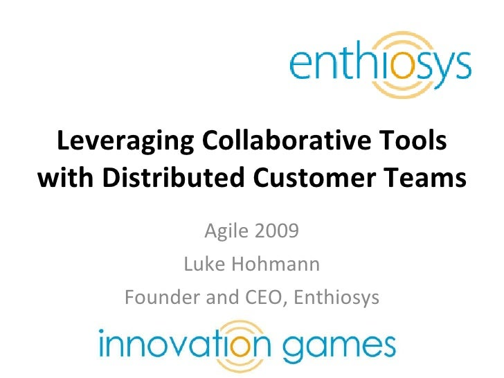 Leveraging Collaborative Tools with Distributed Customer Teams Agile 2009 Luke Hohmann Founder and CEO, Enthiosys