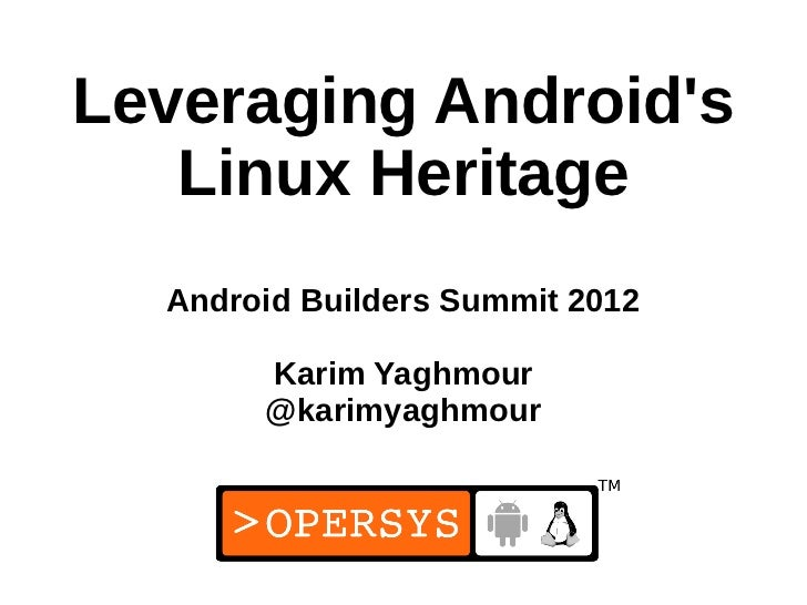 Leveraging Androids   Linux Heritage  Android Builders Summit 2012       Karim Yaghmour       @karimyaghmour              ...