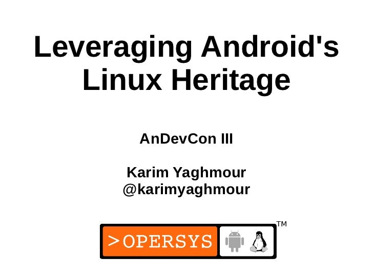 Leveraging Androids   Linux Heritage      AnDevCon III     Karim Yaghmour     @karimyaghmour                      1