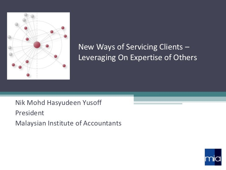New Ways of Servicing Clients – Leveraging On Expertise of Others Nik Mohd Hasyudeen Yusoff President Malaysian Institute ...