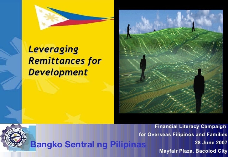 Leveraging Remittances for Development Financial Literacy Campaign  for Overseas Filipinos and Families 28 June 2007 Mayfa...