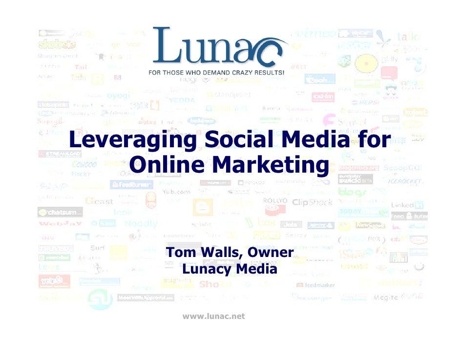 Leveraging Social Media for      Online Marketing           Tom Walls, Owner           Lunacy Media             www.lunac....