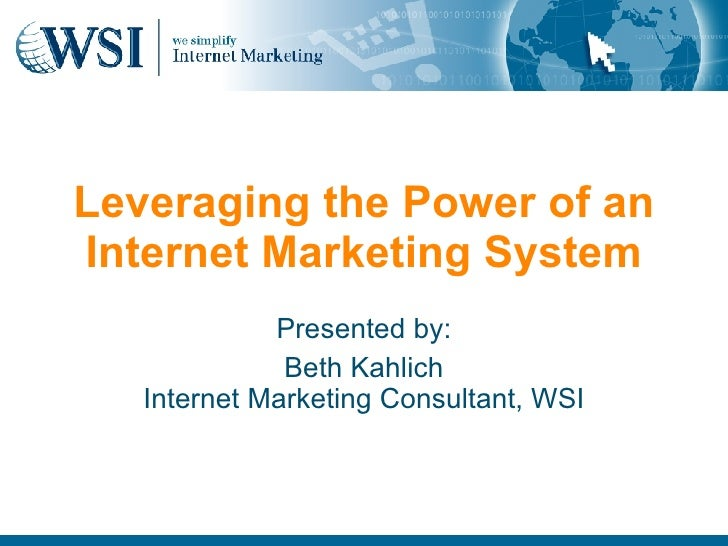 Leveraging the Power of an Internet Marketing System Presented by: Beth Kahlich Internet Marketing Consultant, WSI