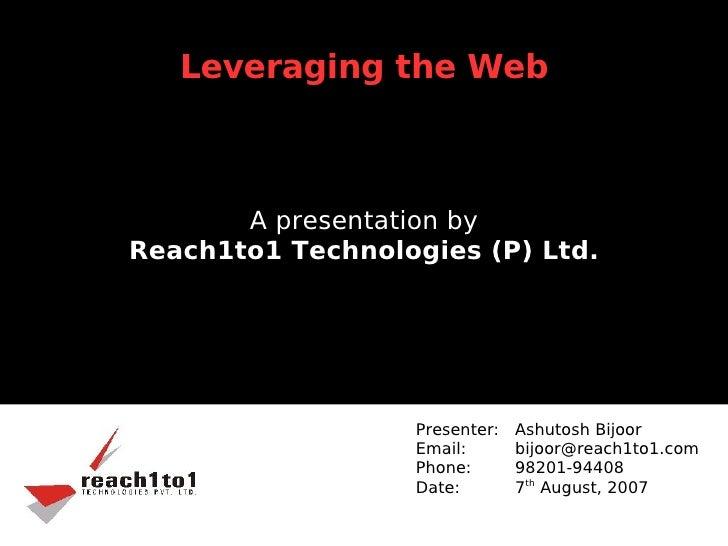 Leveraging the Web           A presentation by Reach1to1 Technologies (P) Ltd.                       Presenter:   Ashutosh...