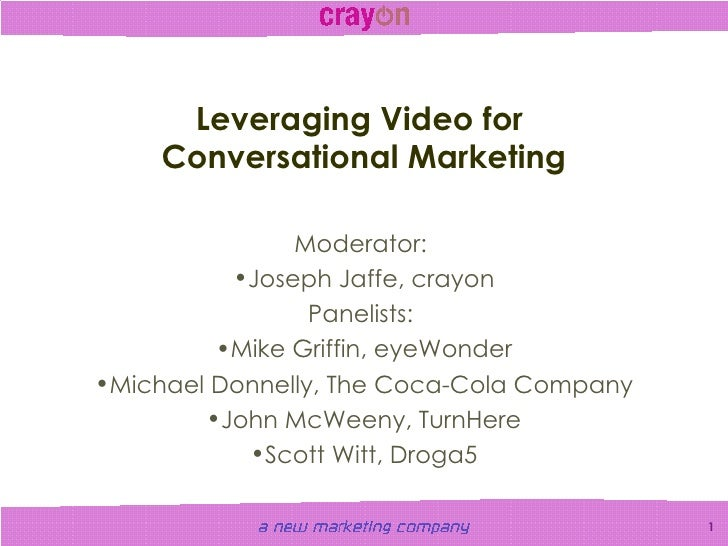 Leveraging Video for  Conversational Marketing <ul><li>Moderator:  </li></ul><ul><li>Joseph Jaffe, crayon </li></ul><ul><l...
