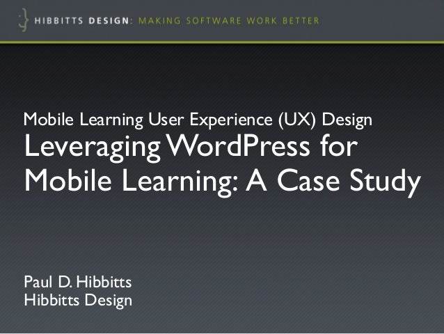 "Leveraging WordPress forMobile Learning: A Case Study!Paul D. Hibbitts""Hibbitts Design!Mobile Learning User Experience (UX..."