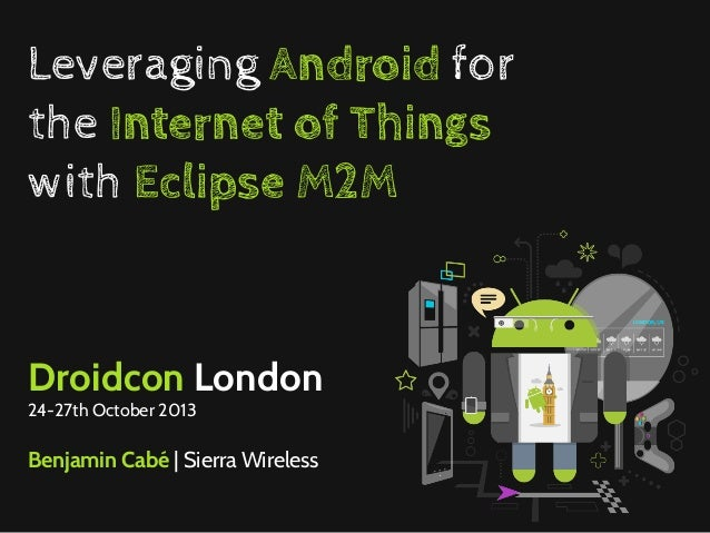 Leveraging Android for the Internet of Things with Eclipse M2M  Droidcon London 24-27th October 2013  Benjamin Cabé | Sier...