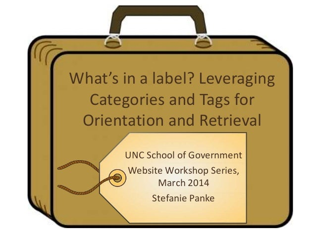 What's in a label? Leveraging Categories and Tags for Orientation and Retrieval UNC School of Government Website Workshop ...