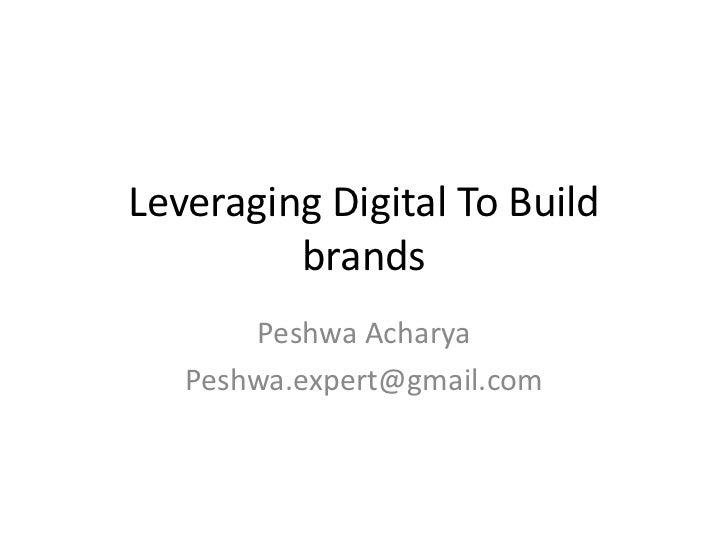 Leveraging Digital To Build         brands       Peshwa Acharya   Peshwa.expert@gmail.com