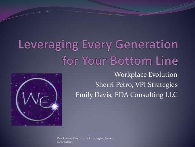 Workplace Evolution Sherri Petro, VPI Strategies Emily Davis, EDA Consulting LLC  Workplace Evolution - Leveraging Every G...