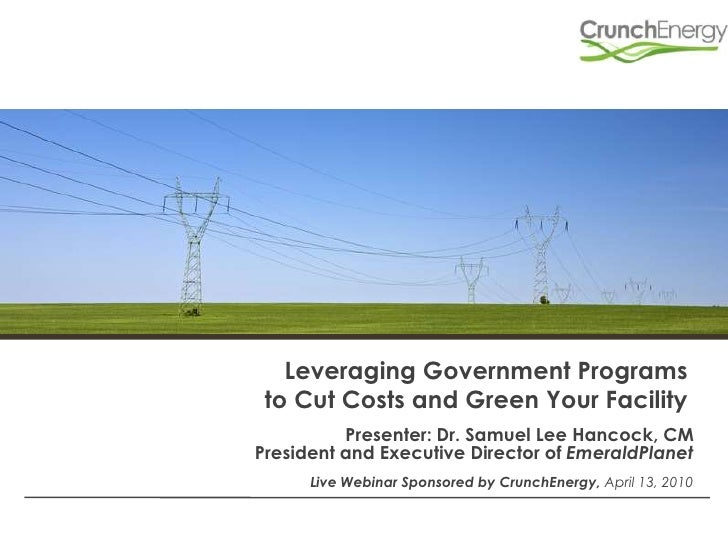 Leveraging Government Programs to Cut Costs and Green Your Facility<br />Presenter: Dr. Samuel Lee Hancock, CM <br />Presi...
