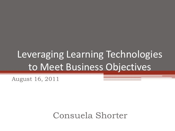 Leveraging Learning Technologies to Meet Business Objectives<br />August 16, 2011<br />Consuela Shorter<br />