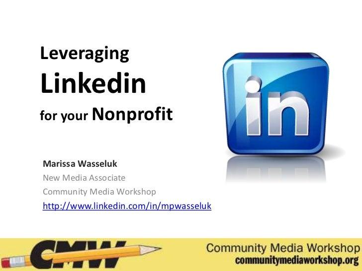 LeveragingLinkedinfor your NonprofitMarissa WasselukNew Media AssociateCommunity Media Workshophttp://www.linkedin.com/in/...