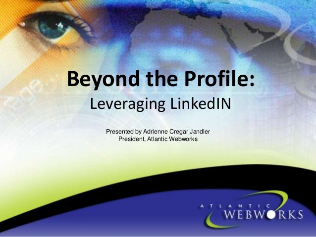 Beyond the Profile: Leveraging LinkedIN Presented by Adrienne Cregar Jandler President, Atlantic Webworks