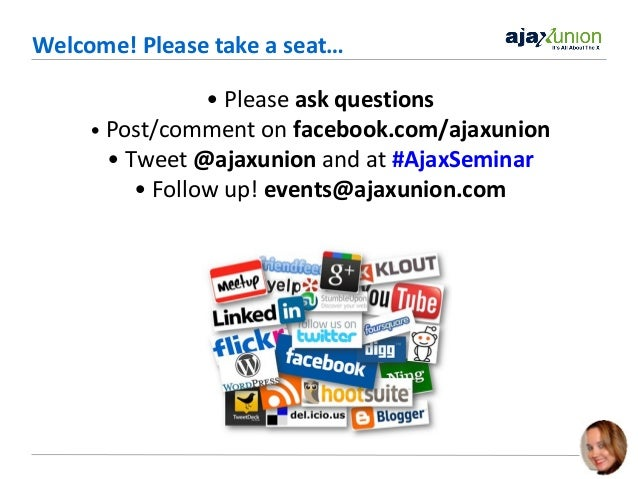 Welcome! Please take a seat… • Please ask questions • Post/comment on facebook.com/ajaxunion • Tweet @ajaxunion and at #Aj...