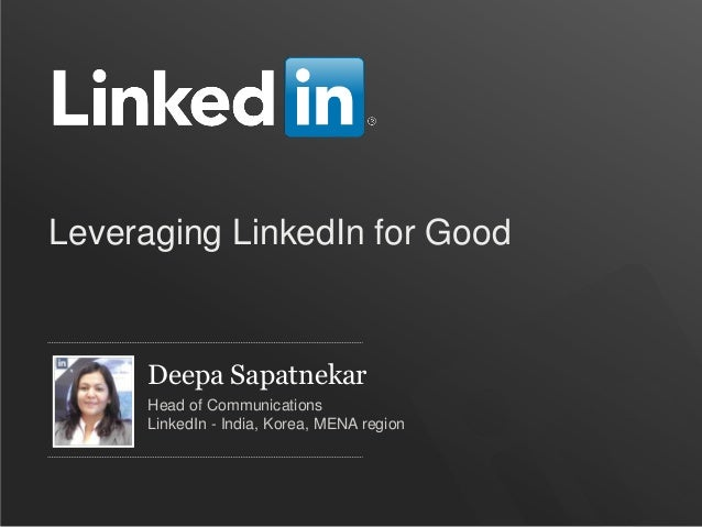 Leveraging LinkedIn for Good      Deepa Sapatnekar      Head of Communications      LinkedIn - India, Korea, MENA region