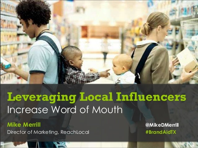 Leveraging Local InfluencersIncrease Word of MouthMike Merrill                        @MikeDMerrillDirector of Marketing, ...
