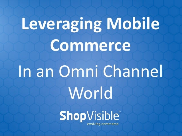 Leveraging Mobile     CommerceIn an Omni Channel       World