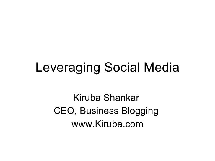 Leveraging Social Media Kiruba Shankar  CEO, Business Blogging  www.Kiruba.com