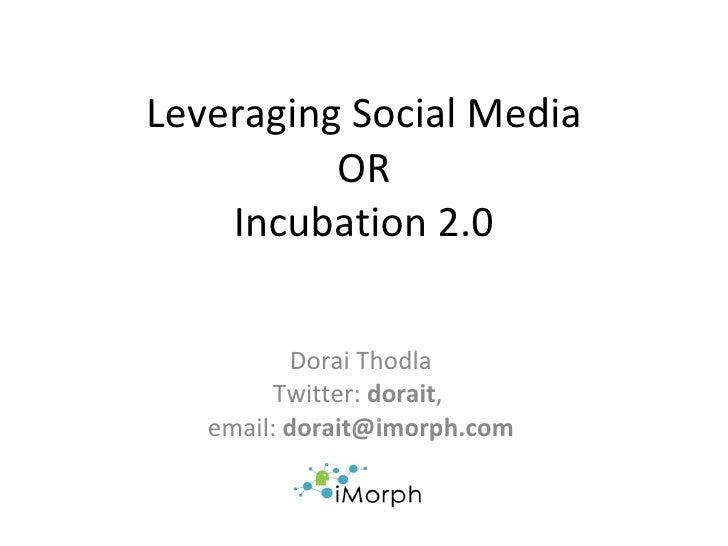 Leveraging Social Media OR Incubation 2.0 Dorai Thodla Twitter:  dorait ,  email:  [email_address]