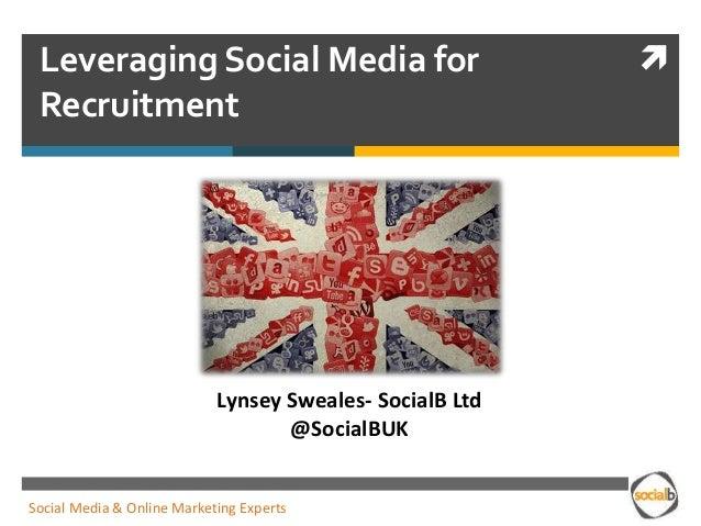 Leveraging Social Media for Recruitment Lynsey Sweales- SocialB Ltd @SocialBUK Social Media & Online Marketing Experts
