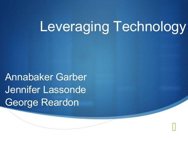 Leveraging Technology Annabaker Garber Jennifer Lassonde George Reardon  