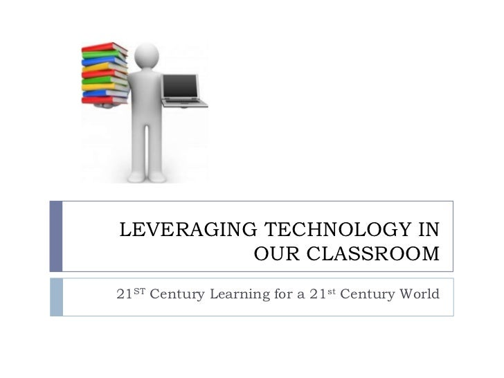 LEVERAGING TECHNOLOGY IN          OUR CLASSROOM21ST Century Learning for a 21st Century World