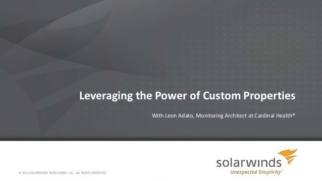 Leveraging the Power of Custom Properties With Leon Adato, Monitoring Architect at Cardinal Health® © 2013 SOLARWINDS WORL...