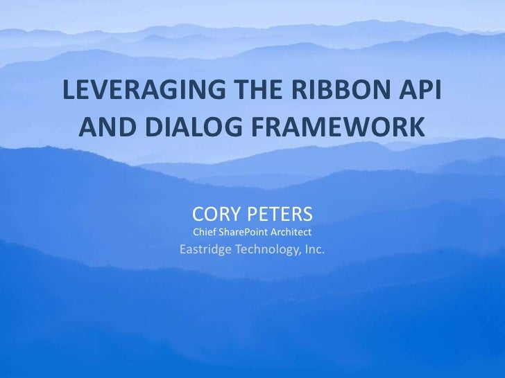 Leveraging the Ribbon API and Dialog Framework<br />Cory Peters<br />Chief SharePoint Architect<br />Eastridge Technology,...