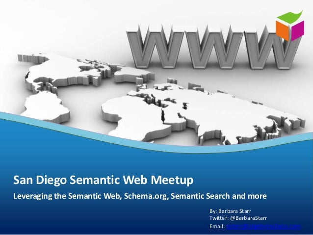 Leveraging the Semantic Web, Schema.org, Semantic Search and more San Diego Semantic Web Meetup By: Barbara Starr Twitter:...