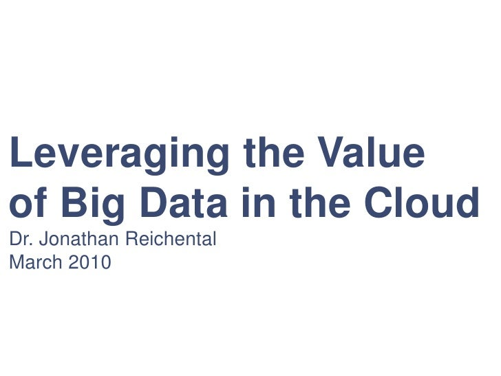 Leveraging the Value <br />of Big Data in the Cloud<br />Dr. Jonathan Reichental<br />March 2010<br />