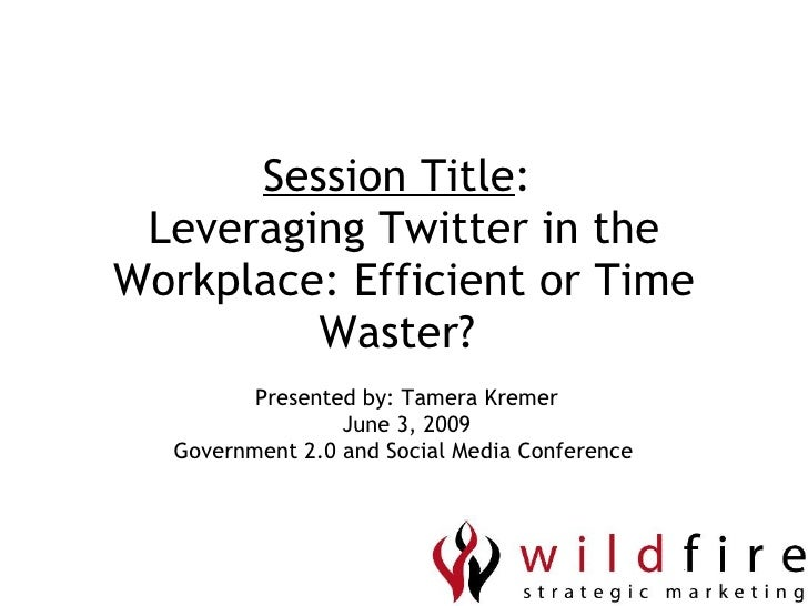 Session Title :  Leveraging Twitter in the Workplace: Efficient or Time Waster?  Presented by: Tamera Kremer June 3, 2009 ...