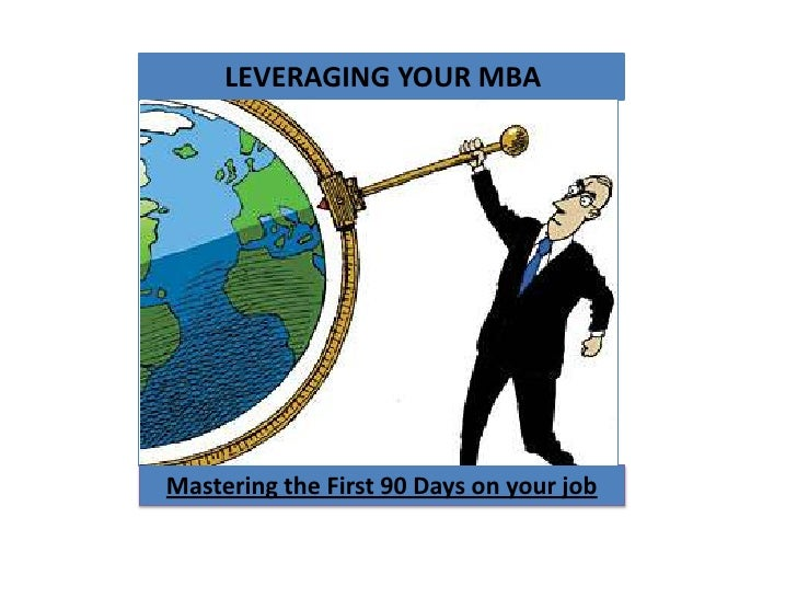 LEVERAGING YOUR MBA <br />Mastering the First 90 Days on your job<br />
