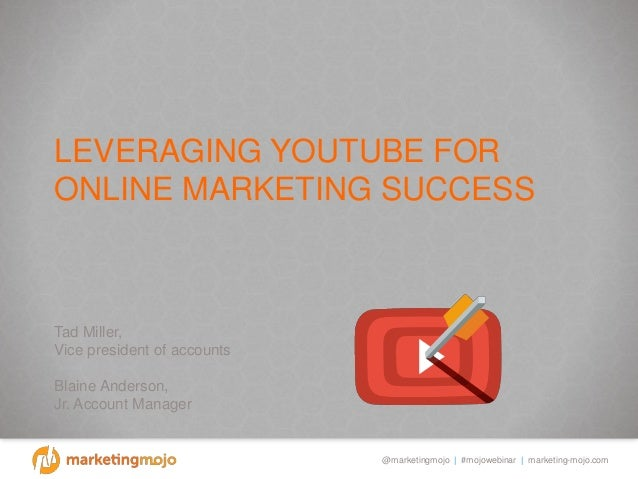 @marketingmojo   #mojowebinar   marketing-mojo.com LEVERAGING YOUTUBE FOR ONLINE MARKETING SUCCESS Tad Miller, Vice presid...