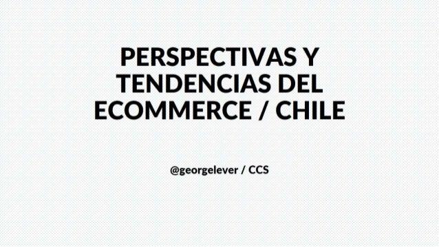 PERSPECTIVAS Y TENDENCIAS DEL ECOMMERCE /  CHILE  @georgelever /  CCS