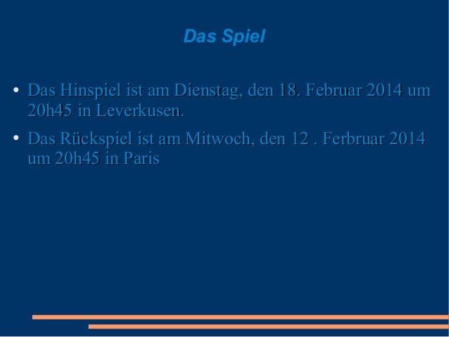 Das Spiel ●  ●  Das Hinspiel ist am Dienstag, den 18. Februar 2014 um 20h45 in Leverkusen. Das Rückspiel ist am Mitwoch, d...