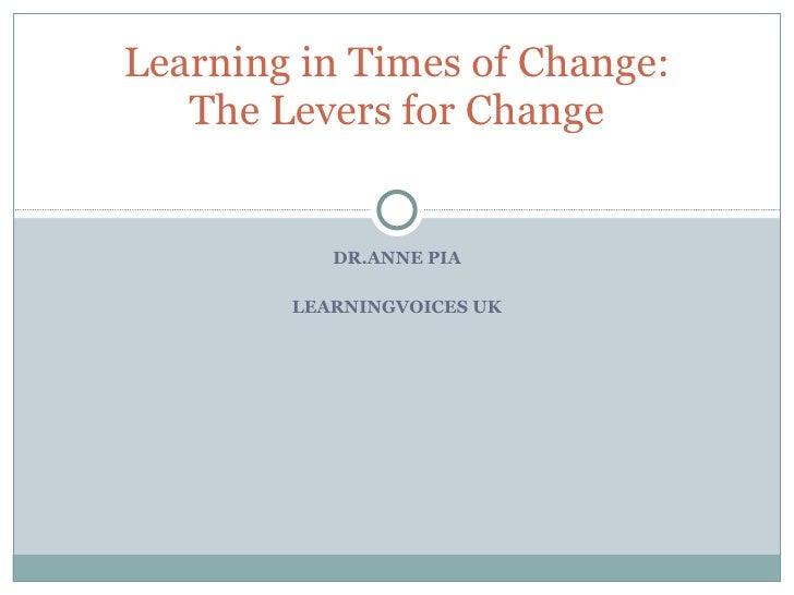 DR.ANNE PIA LEARNINGVOICES UK Learning in Times of Change: The Levers for Change