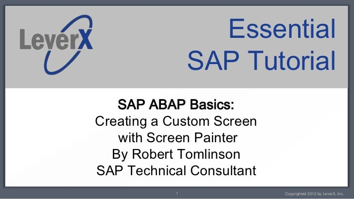 Essential               SAP Tutorial   SAP ABAP Basics:Creating a Custom Screen   with Screen Painter  By Robert Tomlinson...