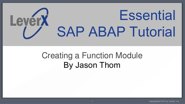 Essential   SAP ABAP TutorialCreating a Function Module      By Jason Thom            1                Copyrighted 2012 by...