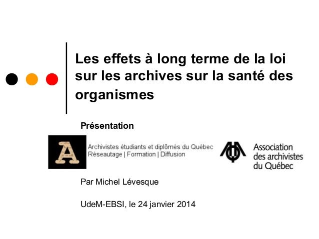 Les effets à long terme de la loi sur les archives sur la santé des organismes Présentation  Par Michel Lévesque UdeM-EBSI...