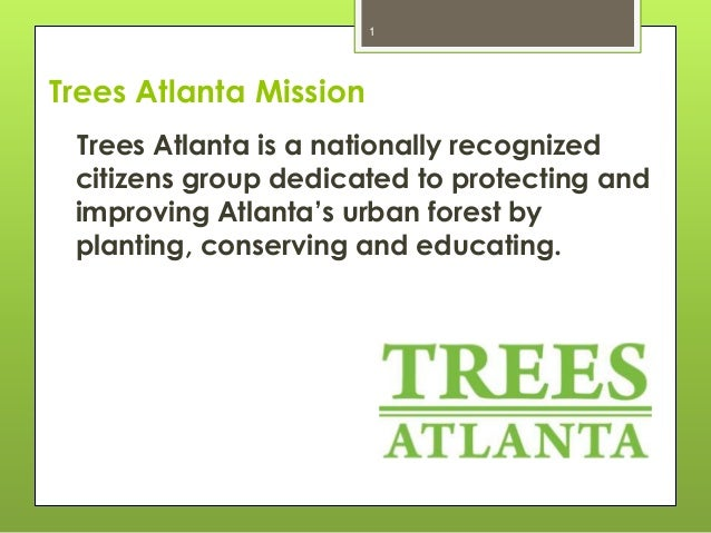 1  Trees Atlanta Mission Trees Atlanta is a nationally recognized citizens group dedicated to protecting and improving Atl...