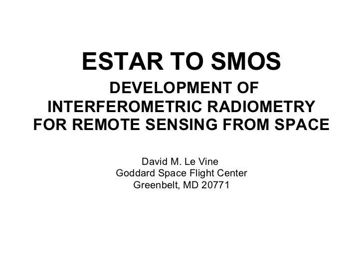 ESTAR TO SMOS   DEVELOPMENT OF INTERFEROMETRIC RADIOMETRY FOR REMOTE SENSING FROM SPACE David M. Le Vine  Goddard Space Fl...