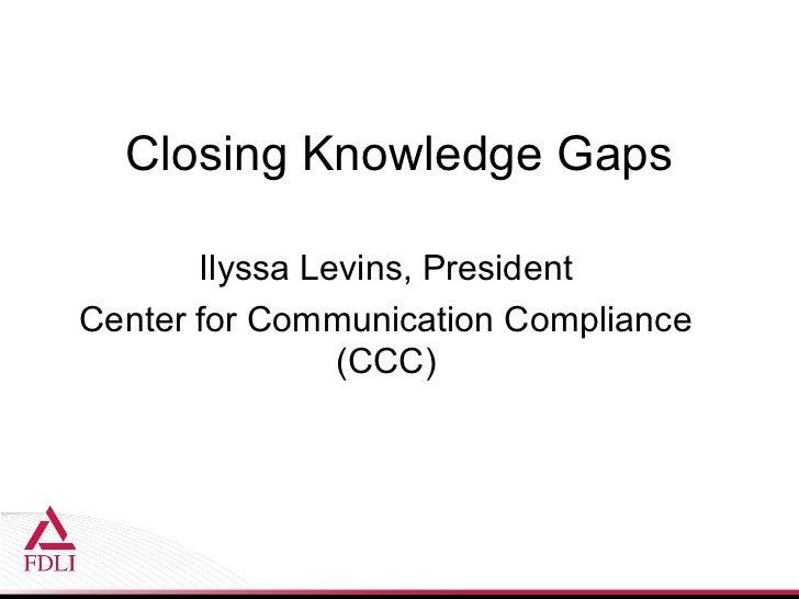 Closing Knowledge Gaps       Ilyssa Levins, PresidentCenter for Communication Compliance                (CCC)