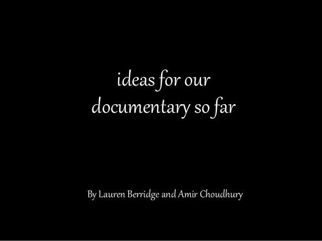 By Lauren Berridge and Amir Choudhury ideas for our documentary so far