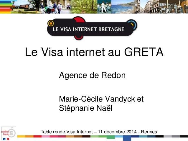 Le Visa internet au GRETA Agence de Redon Marie-Cécile Vandyck et Stéphanie Naël Table ronde Visa Internet – 11 décembre 2...