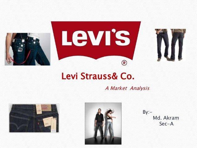 Levi Strauss& Co.          A Market Analysis                        By:-                               Md. Akram          ...